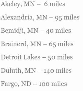 Alexandria, MN - 95 miles Bemidji, MN - 40 miles Brainerd, MN - 65 miles Detroit Lakes - 50 miles Duluth, MN - 140 miles Fargo, ND - 100 miles