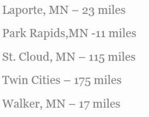 Laporte, MN - 23 miles Park Rapids,MN -11 miles St. Cloud, MN - 115 miles Twin Cities - 175 miles Walker, MN - 17 miles