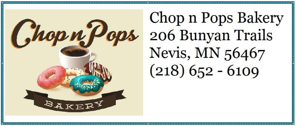 Chop n Pops Bakery 206 Bunyan Trails Nevis, MN 56467 (218) - 652 - 6109
